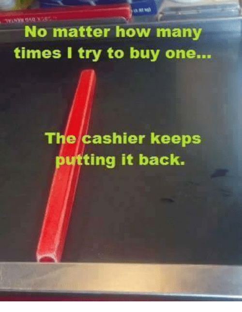 How Many Times, Memes, and Back: No matter how many  times I try to buy one..  The cashier keeps  utting it back.
