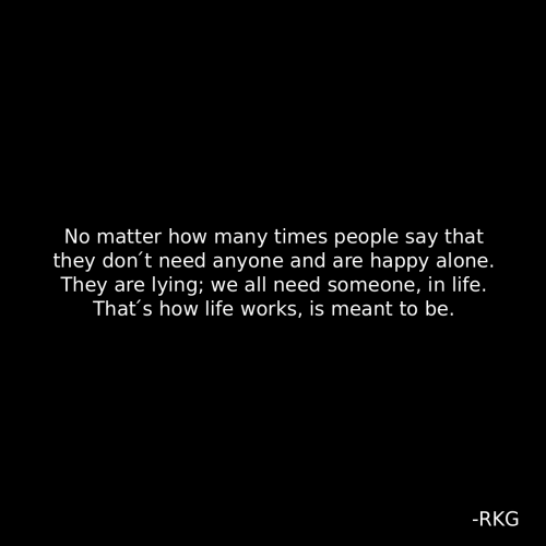 Being Alone, How Many Times, and Life: No matter how many times people say that  they don't need anyone and are happy alone.  They are lying; we all need someone, in life.  That's how life works, is meant to be.  -RKG