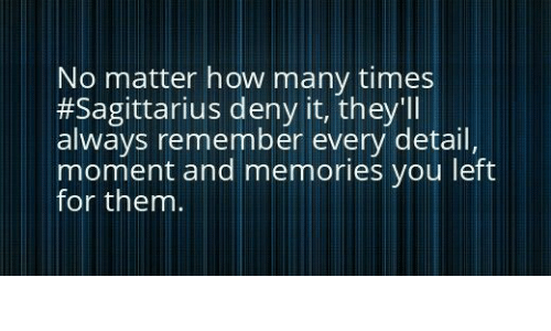 How Many Times, Sagittarius, and How: No matter how many times  #Sagittarius deny it, they'll  always remember every detail  moment and memories you left  for them.
