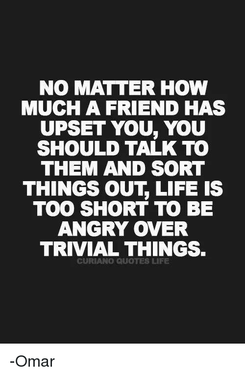 NO MATTER HOW MUCH a FRIEND HAS UPSET YOU YOU SHOULD TALK TO THEM
