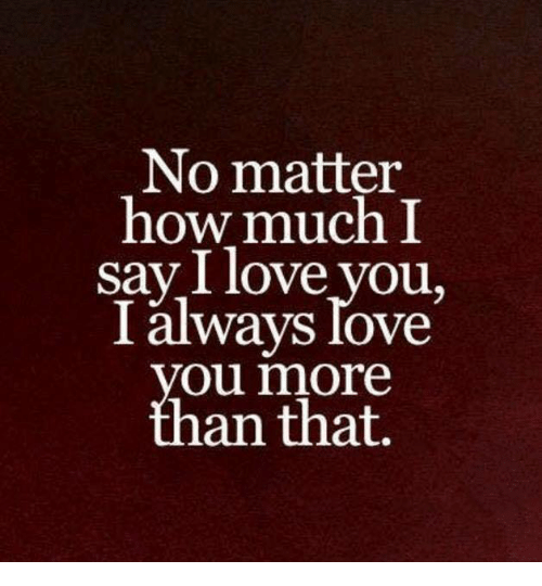 No Matter How Much I Say I Love You I Always Love Ou More An That