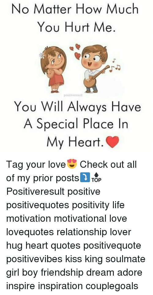 Life, Love, and Memes: No Matter How Much  You Hurt Me  positive result  You Will Always Have  A Special Place In  My Heart Tag your love😍 Check out all of my prior posts⤵🔝 Positiveresult positive positivequotes positivity life motivation motivational love lovequotes relationship lover hug heart quotes positivequote positivevibes kiss king soulmate girl boy friendship dream adore inspire inspiration couplegoals