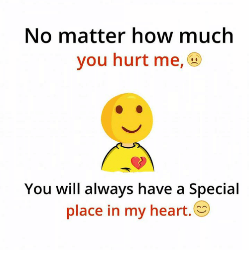No Matter How Much You Hurt Me You Will Always Have A Special Place