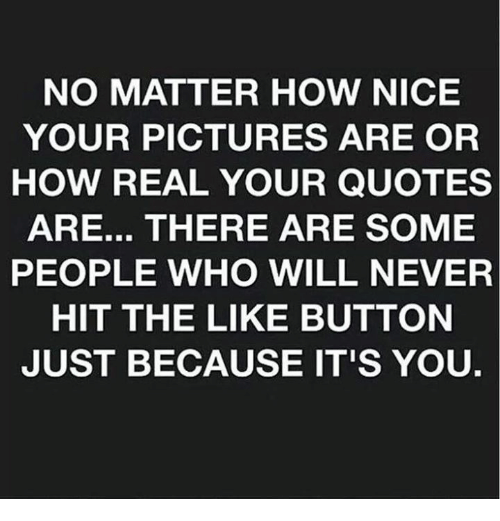 No Matter How Nice Your Pictures Are Or How Real Your Quotes Are