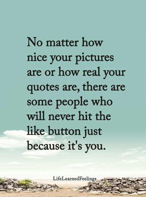 Memes, Pictures, and Quotes: No matter how  nice your pictures  are or how real your  quotes are, there are  some people who  will never hit the  like button just  because it's you.  LifeLearnedFeelings