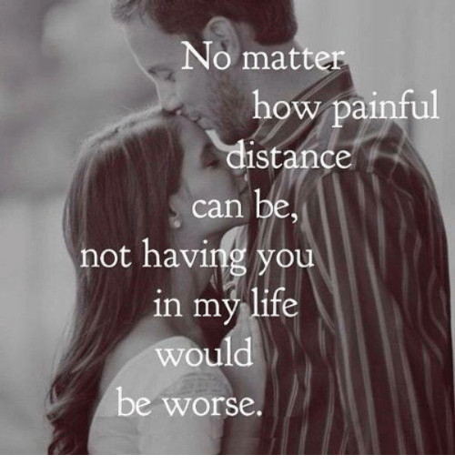 No Matter How Painful Distance Can Be Not Having You In My Life