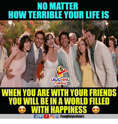 Friends, Life, and World: NO MATTER  HOW TERRIBLE YOUR LIFE IS  AUGHING  Colours  WHEN YOU ARE WITH YOUR FRIENDS  YOU WILL BE IN A WORLD FILLED  WITH HAPPINESS
