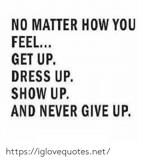 Dress, Never, and How: NO MATTER HOW YOU  FEEL...  GET UP.  DRESS UP.  SHOW UP.  AND NEVER GIVE UP. https://iglovequotes.net/