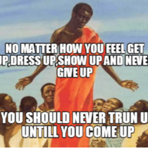 no matter how you feelget dress upshow upandne e gneup 17665228 ✅ 25 best memes about never give up meme never give up memes