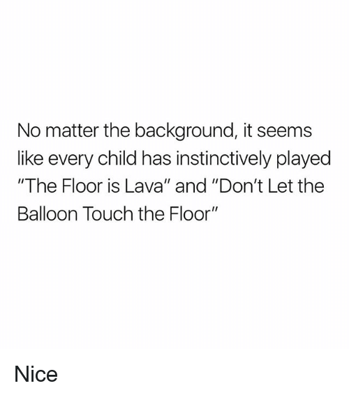 "Memes, Nice, and 🤖: No matter the background, it seems  like every child has instinctively played  ""The Floor is Lava"" and ""Don't Let the  Balloon Touch the Floor"" Nice"