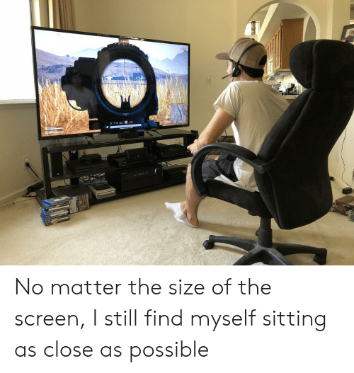 Still, Find, and Possible: No matter the size of the screen, I still find myself sitting as close as possible