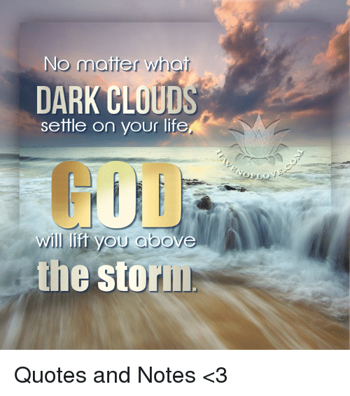 No Matter What Dark Clouds Settle On Your Life Will Lift You Above
