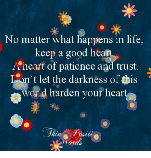 Life, Memes, and Good: No matter what happens in life,  A'heart of patience and trust  world harden your hear  keep a good he  n t let the darkness of this