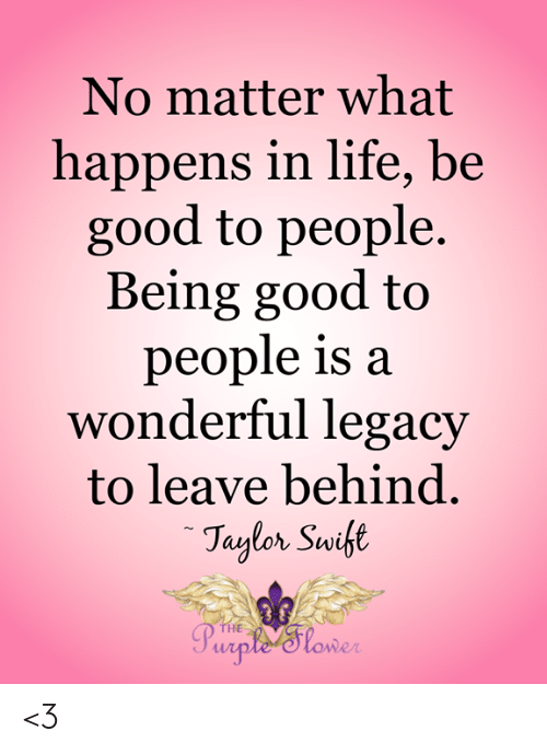 Life, Memes, and Good: No matter what  happens in life, be  good to people.  Being good to  people is:a  wonderful legacy  to leave behind.  HE <3
