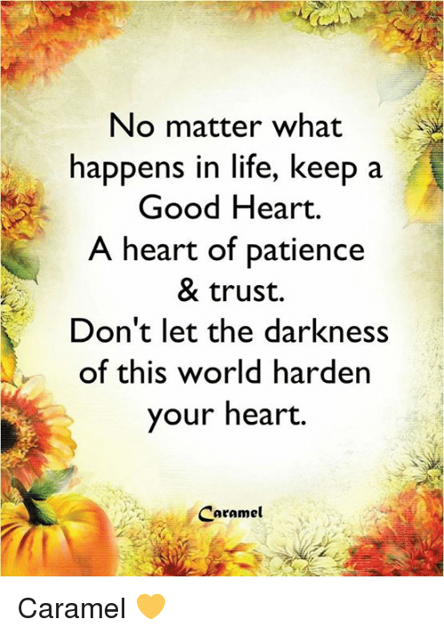 Life, Memes, and Good: No matter what  happens in life, keep a  Good Heart.  A heart of patience  & trust.  Don't let the darkness  of this world harden  your heart.  Caramel Caramel 💛