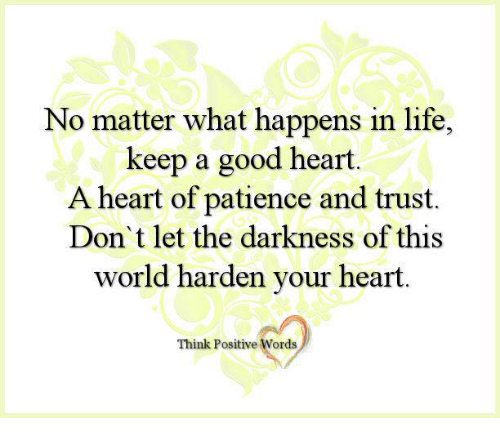 Life, Memes, and Good: No matter what happens in life,  keep a good heart.  A heart of patience and trust.  Don't let the darkness of this  world harden your heart.  Think Positive Words
