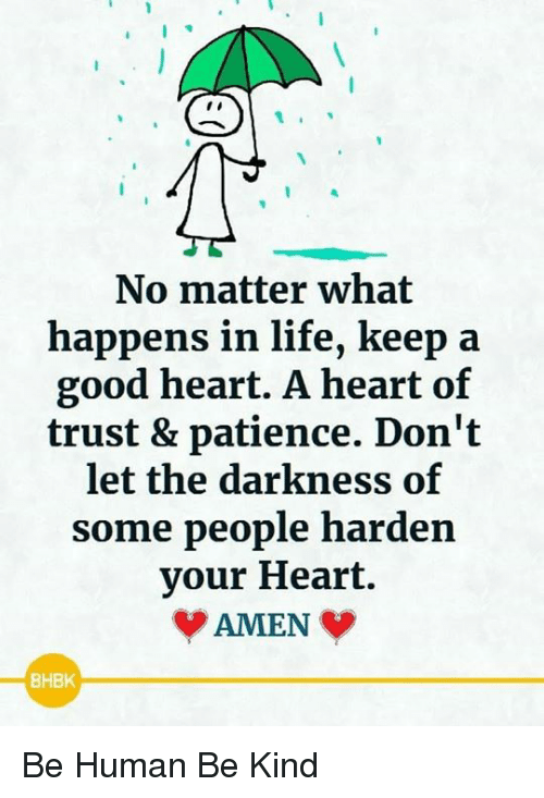 Life, Memes, and Good: No matter what  happens in life, keep  good heart. A heart of  trust & patience. Don't  let the darkness of  some people harden  your Heart.  AMEN  BHBK Be Human Be Kind