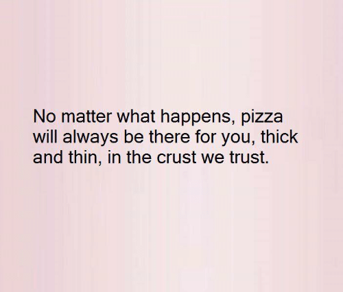 Pizza, Will, and You: No matter what happens, pizza  will always be there for you, thick  and thin, in the crust we trust.