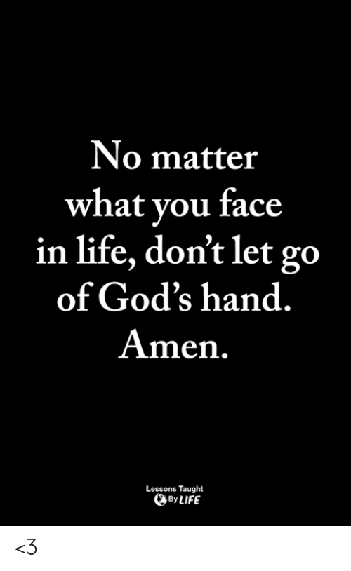 Life, Memes, and 🤖: No matter  what vou face  in life, don't let go  of God's hand  Amen.  Lessons Taught  By LIFE <3