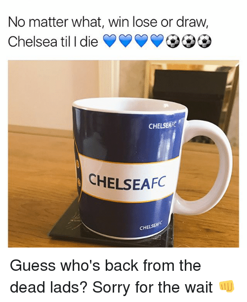 Chelsea, Memes, and Sorry: No matter what, win lose or draw,