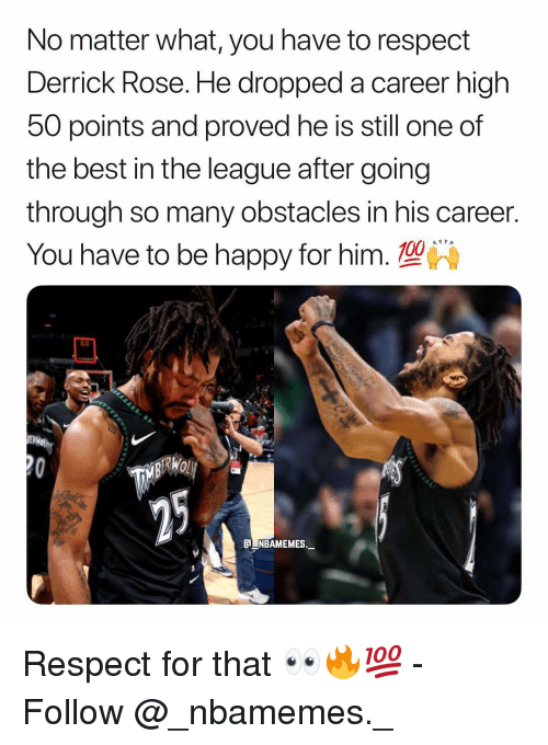 Derrick Rose, Memes, and Respect: No matter what, you have to respect  Derrick Rose. He dropped a career high  50 points and proved he is still one of  the best in the league after going  through so many obstacles in his career.  You have to be happy for him. 10  0.0  C NBAMEMES._ Respect for that 👀🔥💯 - Follow @_nbamemes._