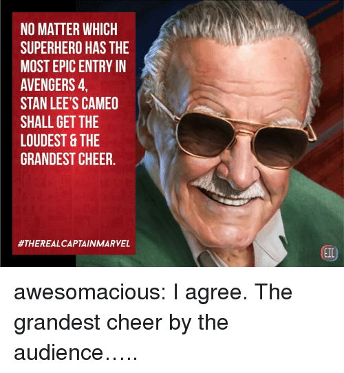 Stan, Superhero, and Tumblr: NO MATTER WHICH  SUPERHERO HAS THE  MOST EPIC ENTRY IN  AVENGERS,  STAN LEE'S CAMEO  SHALL GET THE  LOUDEST &THE  GRANDEST CHEER.  #THEREALCAPTAIN MARVEL  EIC awesomacious:  I agree. The grandest cheer by the audience…..