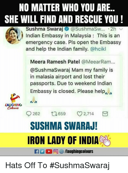 Family, Lost, and Help: NO MATTER WHO YOU ARE..  SHE WILL FIND AND RESCUE YOU!  Sushma Swaraj@SushmaSw.. 2h  Indian Embassy in Malaysia: This is an  emergency case. Pls open the Embassy  and help the Indian family. @hcikl  Meera Ramesh Patel @MeearRam...  @SushmaSwaraj Mam my family is  in malasia airport and lost their  passports. Due to weekend Indian  Embassy is closed. Please help  262 659 2,714  SUSHMA SWARAJ!  IRON LADY OF INDIA Hats Off To #SushmaSwaraj