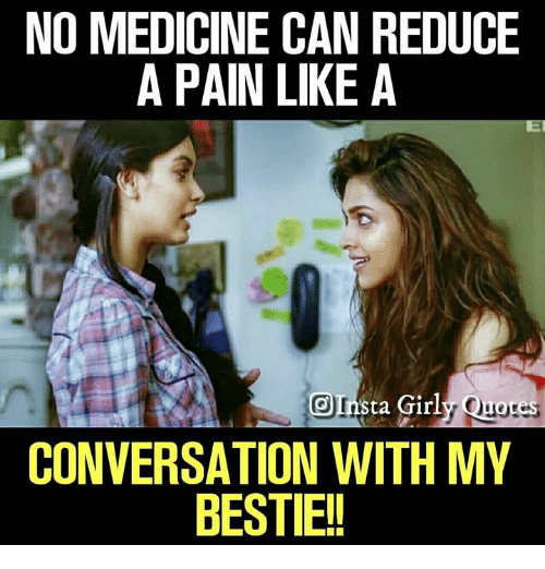 Memes, Medicine, and Pain: NO MEDICINE CAN REDUCE  A PAIN LIKE A  OInsta Girly Quores  CONVERSATION WITH MY  BESTIE!!