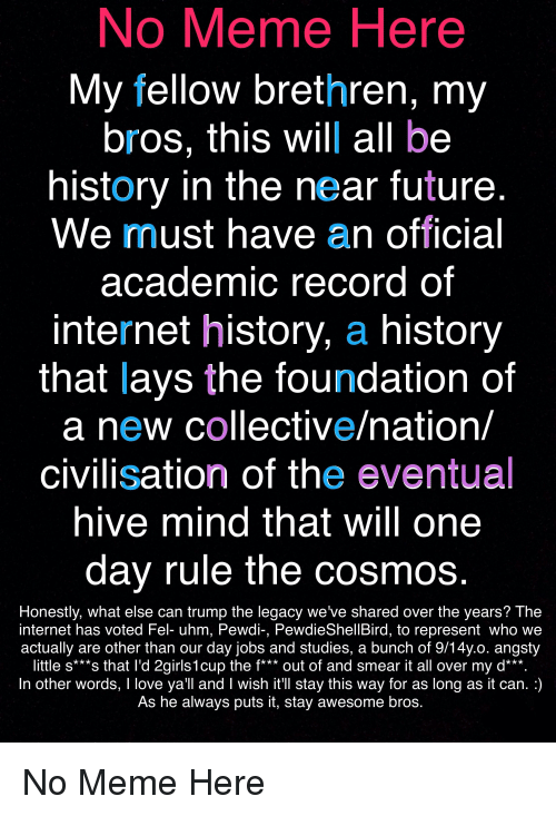 Future, Internet, and Lay's: No Meme Here  My fellow brethren, my  bros, this will all be  history in the near future  We must have an official  academic record of  internet history, a history  that lays the foundation of  a new collective/nation/  civilisation of the eventual  hive mind that will one  dav rule the cosmos  Honestly, what else can trump the legacy we've shared over the years? The  internet has voted Fel- uhm, Pewdi-, PewdieShellBird, to represent who we  actually are other than our day jobs and studies, a bunch of 9/14y.o. angsty  little s***s that l'd 2girls1cup the f*** out of and smear it all over my d***  In other words, I love ya'll and I wish it'Il stay this way for as long as it can.:)  As he always puts it, stay awesome bros.