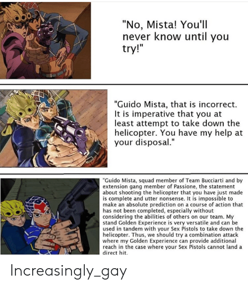 """Sex, Squad, and Gang: """"No, Mista! You'll  never know until you  try!""""  """"Guido Mista, that is incorrect.  It is imperative that you at  least attempt to take down the  helicopter. You have my help at  your disposal.""""  """"Guido Mista, squad member of Team Bucciarti and by  extension gang member of Passione, the statement  about shooting the helicopter that you have just made  is complete and utter nonsense. It is impossible to  make an absolute prediction on a course of action that  has not been completed, especially without  considering the abilities of others on our team. My  stand Golden Experience is very versatile and can be  used in tandem with your Sex Pistols to take down the  helicopter. Thus, we should try a combination attack  where my Golden Experience can provide additional  reach in the case where your Sex Pistols cannot land a  direct hit Increasingly_gay"""