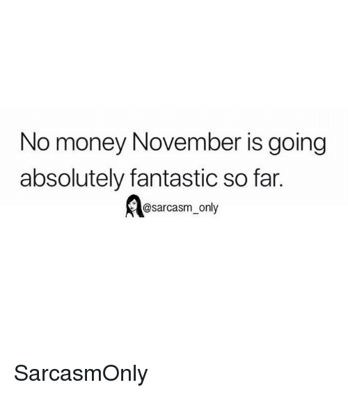Funny, Memes, and Money: No money November is going  absolutely fantastic so far.  @sarcasm only SarcasmOnly