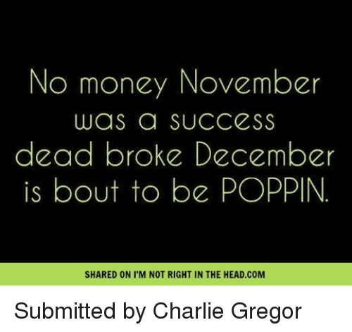 Charlie, Memes, and Success: No money November  was a SUCCESS  dead broke December  is bout to be POPPIN.  SHARED ON I M NOT RIGHT IN THE HEAD.COM Submitted by Charlie Gregor