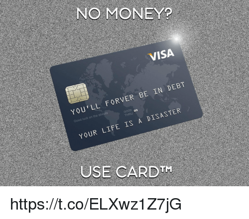 Life, Money, and Visa: NO MONEY?  VISA  YOU'LL FORVER BE IN DEBT  Da  HRU  YOUR LIFE IS A DISASTER  USE CARDTH https://t.co/ELXwz1Z7jG