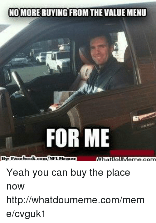 Meme, Nfl, and Yeah: NO MORE BUYING FROM THE VALUE MENU  FOR ME  book  By Face  com/NFL Memez Yeah you can buy the place now