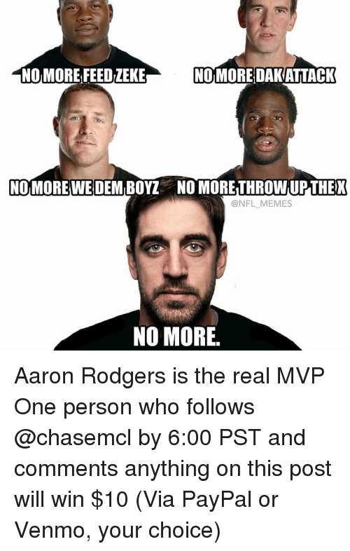 Aaron Rodgers, Memes, and Paypal: NO MORE FEEDiEKE  NOMOREDAKATTACK  NOMOREWE DEM BOY NO MORETHROWNUPTHEK  (a NFL MEMES  NO MORE Aaron Rodgers is the real MVP One person who follows @chasemcl by 6:00 PST and comments anything on this post will win $10 (Via PayPal or Venmo, your choice)