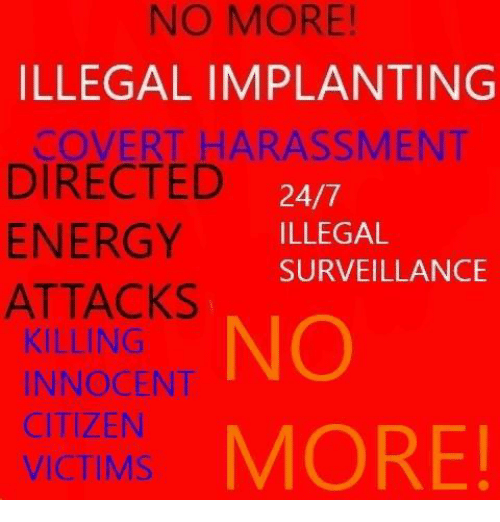 NO MORE! ILLEGAL IMPLANTING COVERT HARASSMENT DIRECTED 247 ENERGY