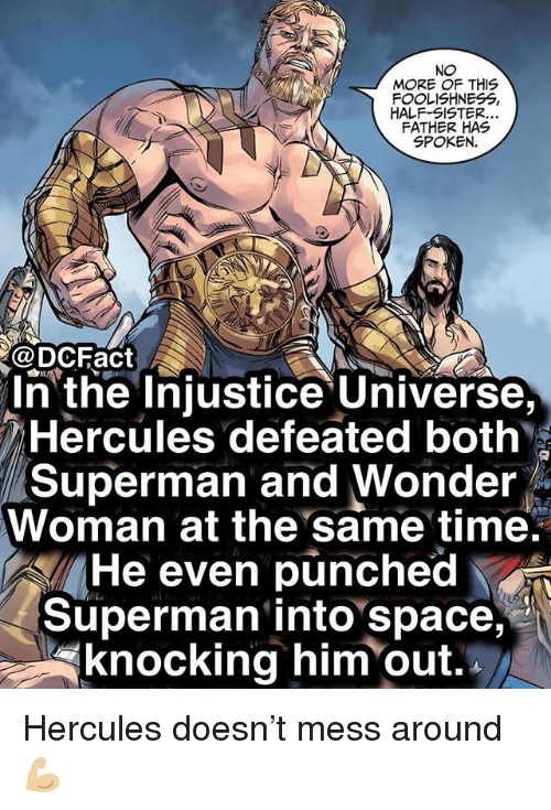 Memes, Superman, and Space: NO  MORE OF THIS  FOOLISHNESS,  HALF-SISTER  FATHER HAS  SPOKEN.  @DCFact  n the Injustice Universe,  Hercules defeated both  Superman and Wonder  Woman at the same time.  He even punched  Superman into space,  knocking him out. Hercules doesn't mess around 💪🏼
