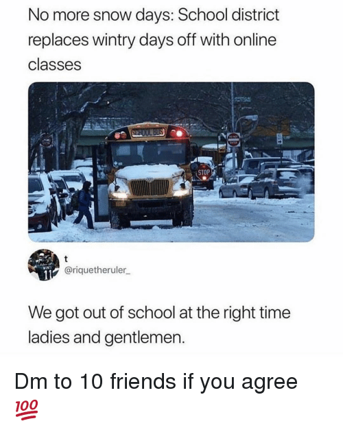 Friends, Memes, and School: No more snow days: School district  replaces wintry days off with online  classes  STOP  @riquetheruler  We got out of school at the right time  ladies and gentlemen Dm to 10 friends if you agree 💯