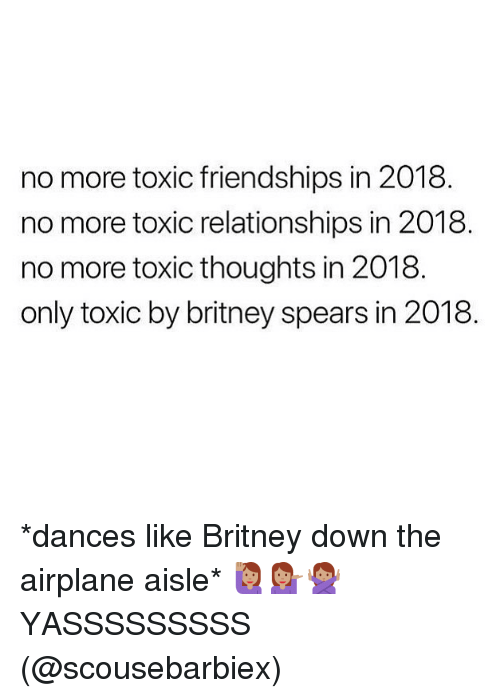 Britney Spears, Memes, and Relationships: no more toxic friendships in 2018  no more toxic relationships in 2018  no more toxic thoughts in 2018  only toxic by britney spears in 2018 *dances like Britney down the airplane aisle* 🙋🏽‍♀️💁🏽‍♀️🙅🏽‍♀️YASSSSSSSSS (@scousebarbiex)