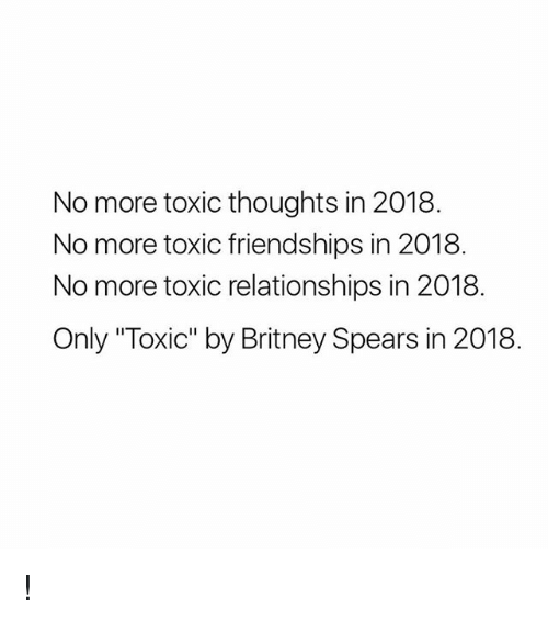 "Britney Spears, Relationships, and Girl Memes: No more toxic thoughts in 2018.  No more toxic friendships in 2018  No more toxic relationships in 2018  Only ""Toxic"" by Britney Spears in 2018 !"