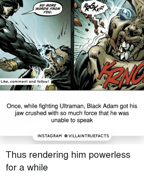 Memes, Black, and 🤖: NO MORE  WORDS FROM  You.  Like, comment and follow!  Once, while fighting Ultraman, Black Adam got his  jaw crushed with so much force that he was  unable to speak  IN STAG RAM O VILLAINTRUEFACTS Thus rendering him powerless for a while