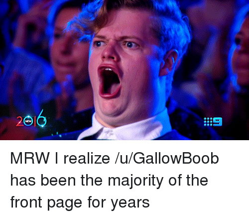 no mrw i realize ugallowboob has been the majority of the front page
