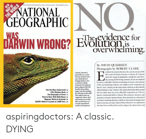 "Albert Einstein, Facts, and Tumblr: NO  NATIONALGEOGRAPHIC.COM/MAGAZINE NOVEMBu 100  NATIONAL  GEOGRAPHIC  WAS  DARWIN WRONG? Evoluionis  Theevidence for  Overwhelming  By DAVID QUAMMEN  Photographs by ROBERT CLARK  volution by natural selection, the central conepe of the  life's work of Charles Darwin, is a theory, t's a theory  Charles Darwins  grand theory, evel  tion by matural selee  tion, links diverse  bielogical facts inte  a coherent whole  Demestic breeding of  fancy pigrans hike the  lacobin (preceding  pags) was his analogy  for selection in the wild  The naked mole rar  (epposite) shows tha  mammals can evelve  ike social insects, to  about the origin of adaptation, complexity, and diver  sity among Earth's living creatures If yeu are skeptical  by nature, unfamiliar with the terminology of science, and unnare  of the overwhelming evidence. you might even be tempted to say  that it's ""ju""a theory, In the same sense, relativity as described by  nto the Maya Underworld 3  Fijs Rainbow Reefs s  The Geography of Terror 7  Albert Einstein is ""ju a theory The noticon that Farth orbits around  the san rather than vice versa, offered by Copernicus in 1543, is a  theory, Continental drift is a theory The existence, structure, and  dynamics of atomst Momic theory, Even electricity is a theoretical  construct, involving electrons, which are tiny units of charged mau  that no one has ever seen. Each of thewe theories is an explanation  that has been confirmed to such a degree, by observation and  Nose to Nose With Sloth Bears s  Mosoon Watch in Australia  uSA: Nature's Lessons at 7,000 Feet  ieclde specialized  wurkers and queen  THE WORLD aspiringdoctors:  A classic.  DYING"