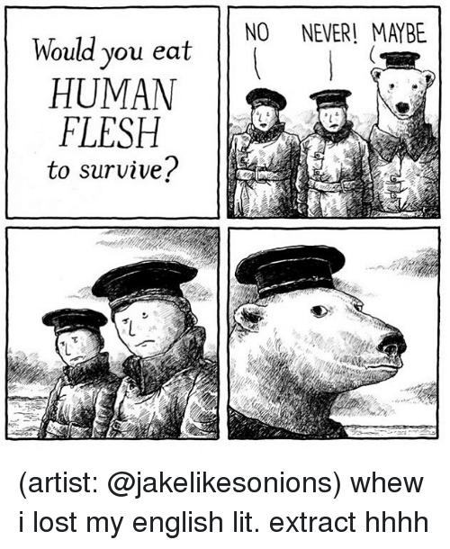 Lit, Memes, and Lost: NO NEVER! MAYBE  Would you eat  HUMAN  FLESH  to survive? (artist: @jakelikesonions) whew i lost my english lit. extract hhhh