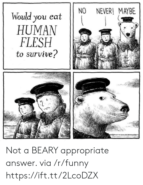 Funny, Never, and Answer: NO NEVER! MAYBE  Would you eat  HUMAN  FLESH  to survive? Not a BEARY appropriate answer. via /r/funny https://ift.tt/2LcoDZX