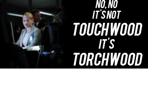 NONO ITSNOT TOUCHWOOD ITS TORCHWOOD | Torchwood Meme on ME ME
