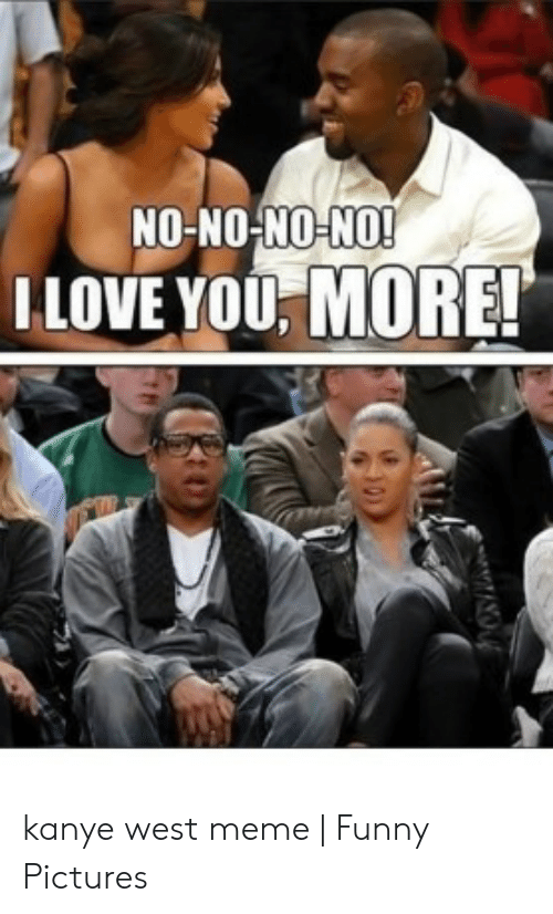 No No No No Love You More Kanye West Meme Funny Pictures Funny Meme On Me Me