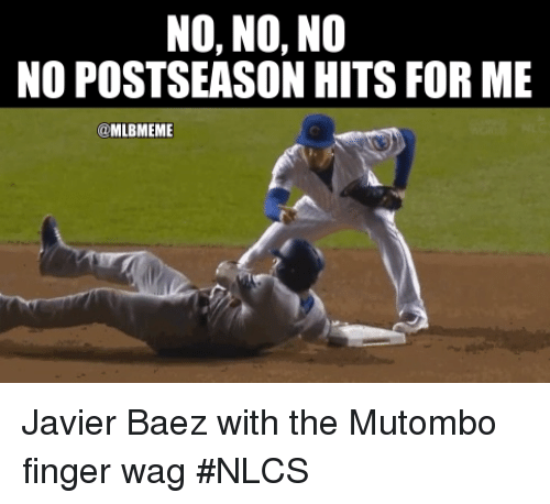 Mlb, For, and Finger: NO, NO, NO  NO POSTSEASON HITS FOR ME  @MLBMEME Javier Baez with the Mutombo finger wag #NLCS