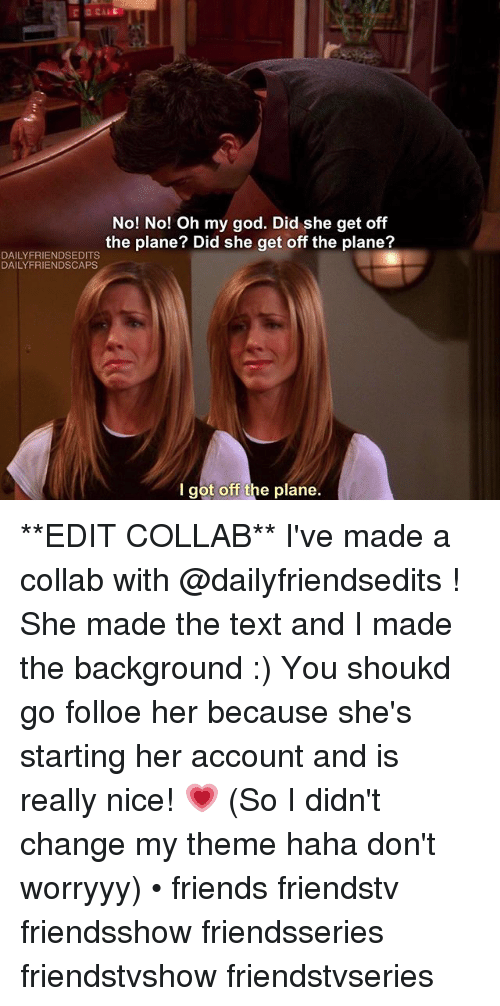 Memes, 🤖, and Planes: No! No! Oh my god. Did she get off  the plane? Did she get off the plane?  DAILY FRIENDSEDITS  DAILY FRIENDSCAPS  I got off the plane. **EDIT COLLAB** I've made a collab with @dailyfriendsedits ! She made the text and I made the background :) You shoukd go folloe her because she's starting her account and is really nice! 💗 (So I didn't change my theme haha don't worryyy) • friends friendstv friendsshow friendsseries friendstvshow friendstvseries