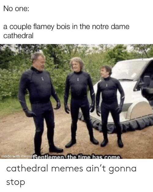 Memes, Notre Dame, and Time: No one:  a couple flamey bois in the notre dame  cathedral  made with mematiCentlemen the time has come cathedral memes ain't gonna stop